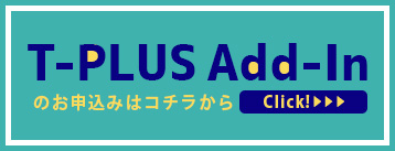 T-PLUS_Add-Inのお申込みはコチラから!click!